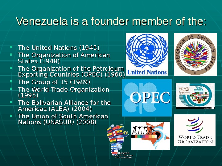 Venezuela is a founder member of the:  The United Nations (1945) The Organization