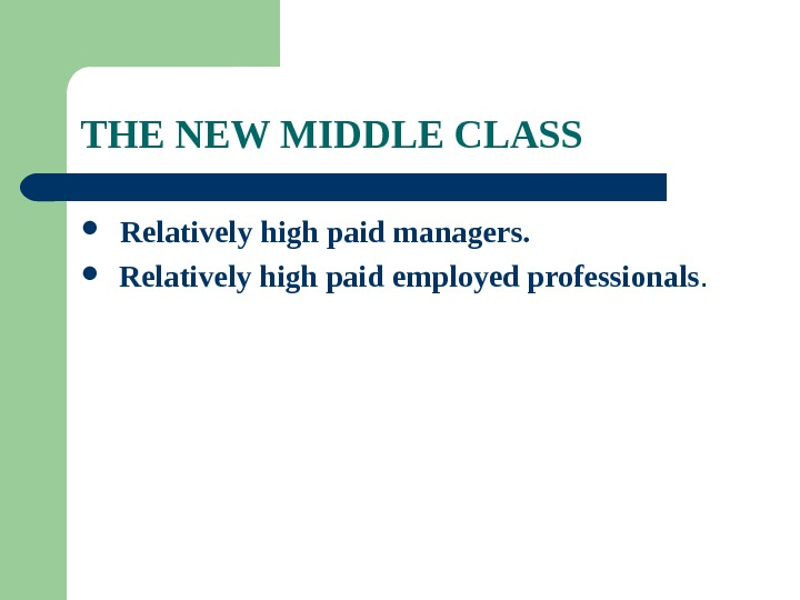 THE NEW MIDDLE CLASS  Relatively high paid managers. Relatively high paid employed professionals.
