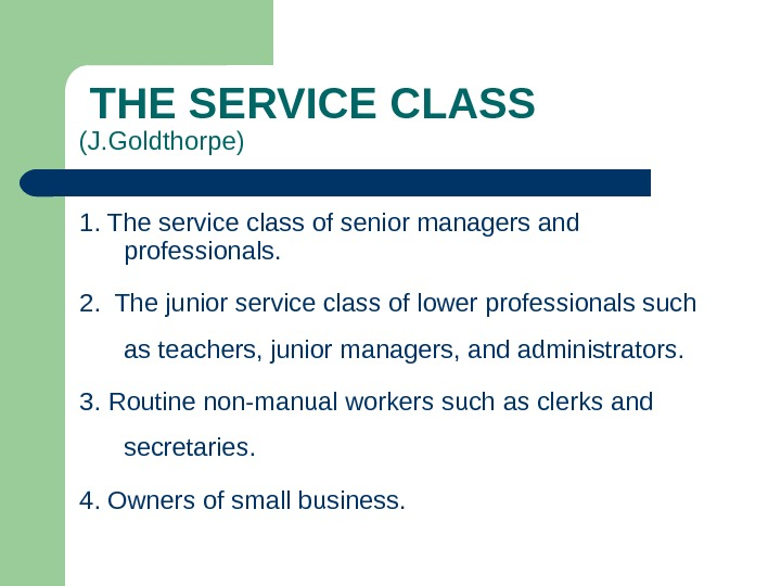 THE SERVICE CLASS (J. Goldthorpe) 1. The service class of senior managers and professionals. 2.