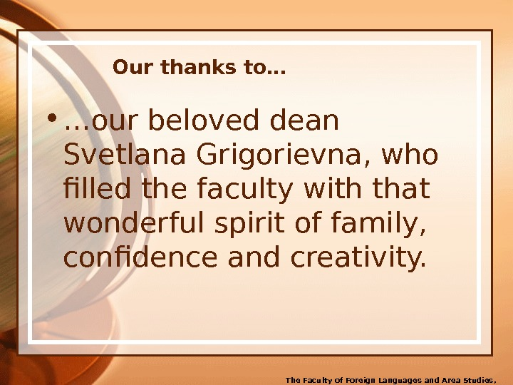 Our thanks to… • … our beloved dean Svetlana Grigorievna, who filled the faculty with that