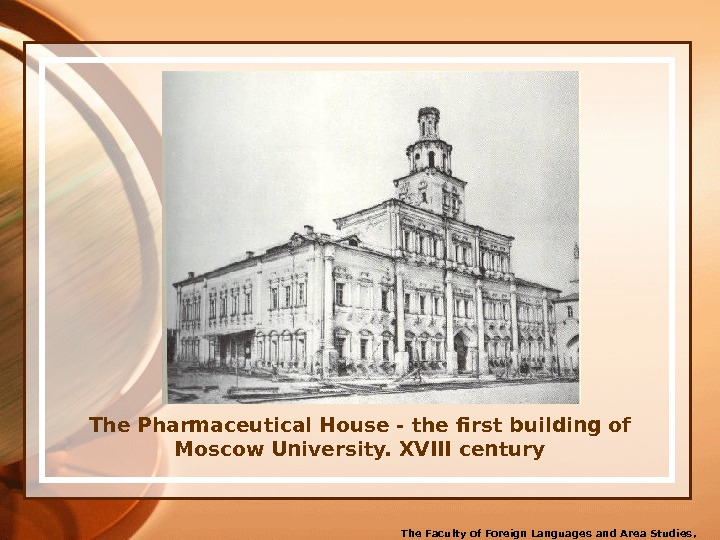 The Pharmaceutical House - the first building of Moscow University. XVIII century The Faculty of Foreign
