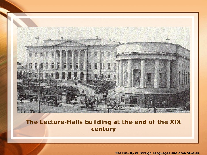 The Lecture-Halls building at the end of the XIX century The Faculty of Foreign Languages and