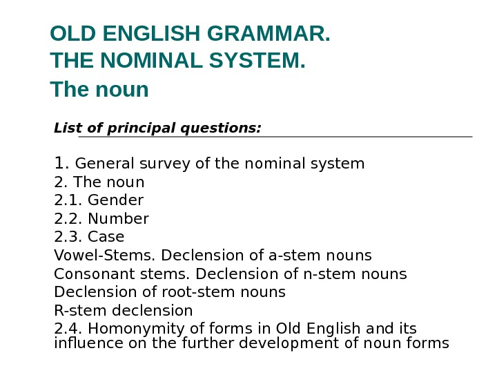 OLD ENGLISH GRAMMAR.  THE NOMINAL SYSTEM.  The noun  List of principal questions: 1.