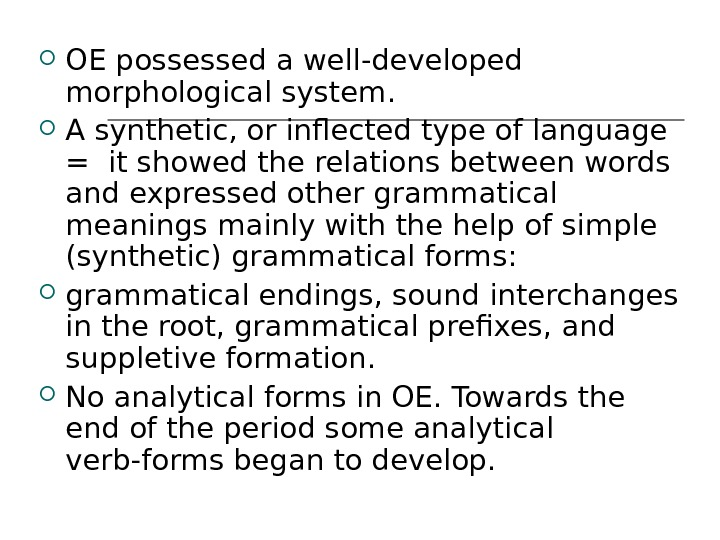 OE possessed a well-developed morphological system.  A synthetic, or inflected type of language =