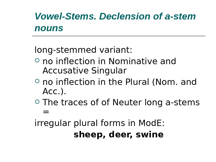 Vowel-Stems. Declension of a-stem nouns long-stemmed variant:  no inflection in Nominative and Accusative Singular