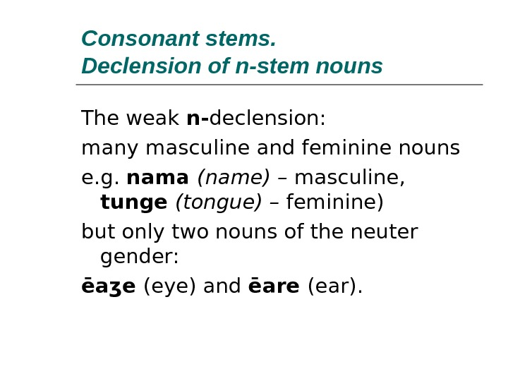 Consonant stems.  Declension of n-stem nouns The weak n- declension: many masculine and feminine nouns
