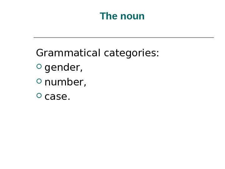 The noun  Grammatical categories:  gender,  number,  case.