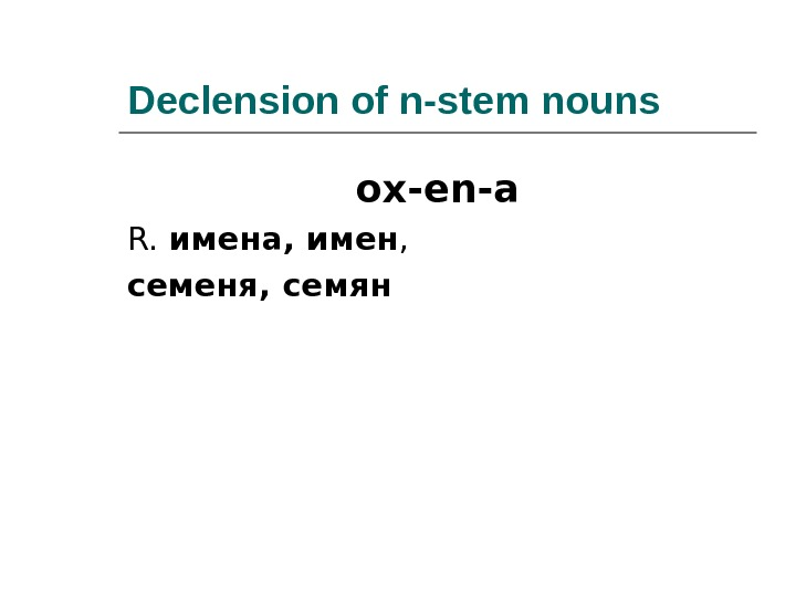 Declension of n-stem nouns ox-en-a R.  имена ,  имен ,  семеня ,