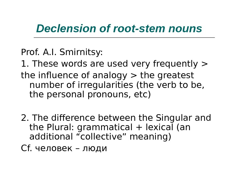 Declension of root-stem nouns Prof. A. I. Smirnitsy: 1. These words are used very frequently