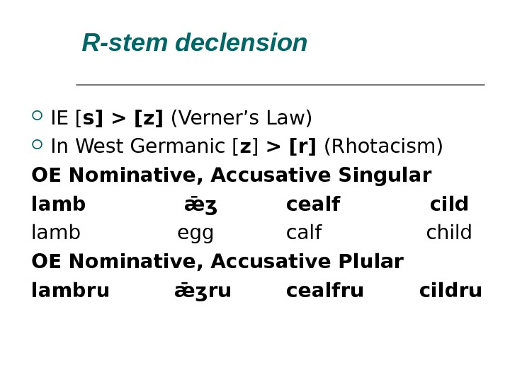R-stem declension  IE [ s]  [z] (Verner's Law) In West Germanic [ z ]