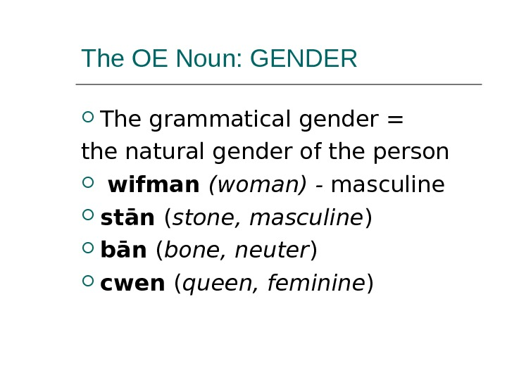 The OE Noun: GENDER The grammatical gender = the natural gender of the person  wifman