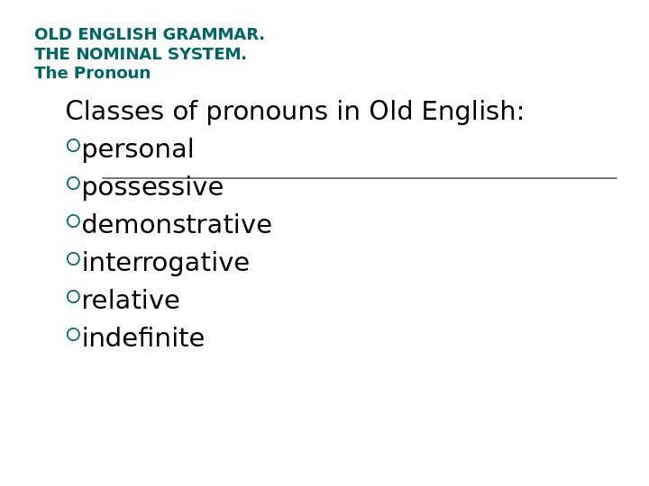 OLD ENGLISH GRAMMAR.  THE NOMINAL SYSTEM.  The Pronoun Classes of pronouns in Old English: