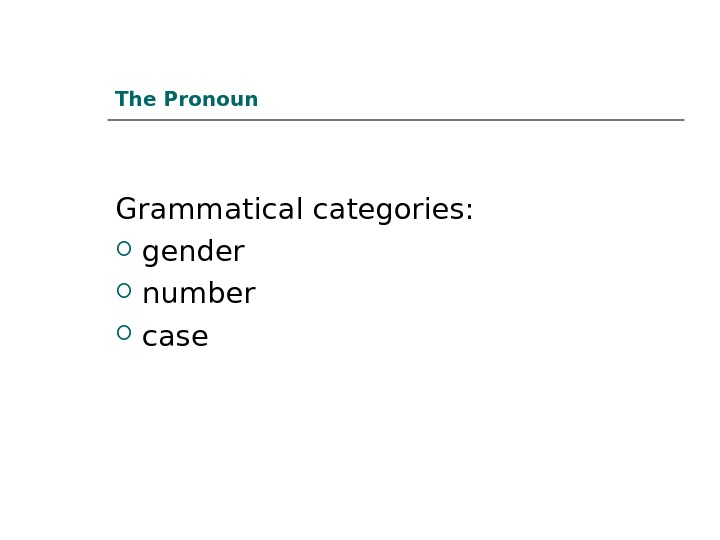 The Pronoun Grammatical categories:  gender number case
