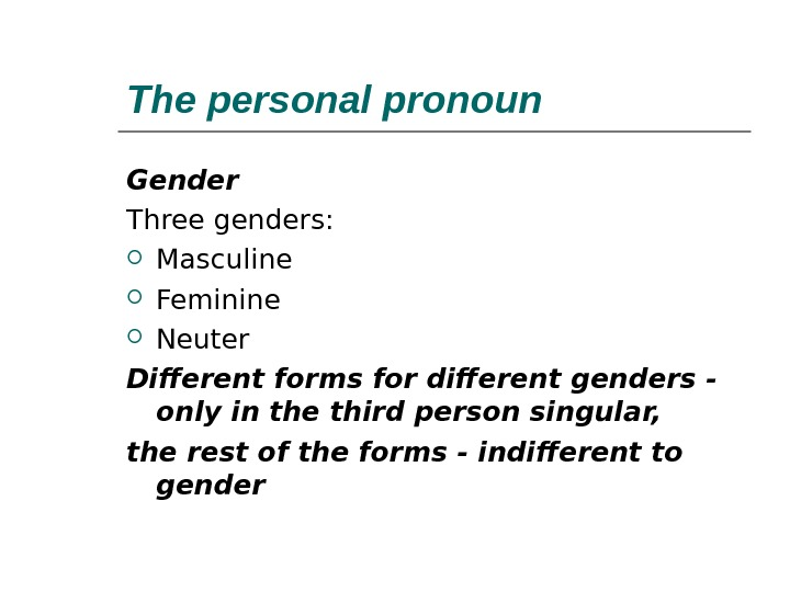 The personal pronoun  Gender Three genders:  Masculine Feminine Neuter Different forms for different genders