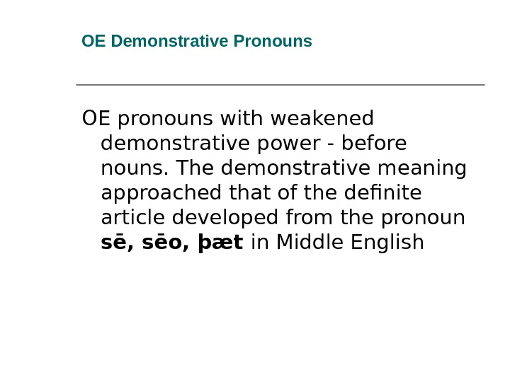 OE Demonstrative Pronouns OE pronouns with weakened demonstrative power - before nouns. The demonstrative meaning approached
