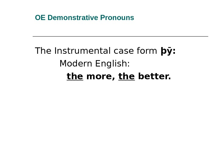 OE Demonstrative Pronouns The Instrumental case form þӯ:  Modern English:  the more,  the