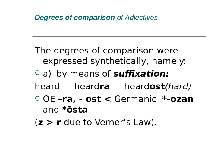 Degrees of comparison  of Adjectives The degrees of comparison were expressed synthetically, namely:  a)