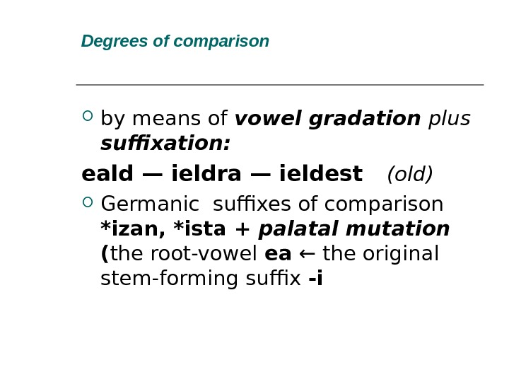 Degrees of comparison by means of vowel gradation plus suffixation: eald — ieldra — ieldest (old)