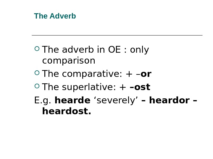 The Adverb  The adverb in OE : only  comparison The comparative: + – or