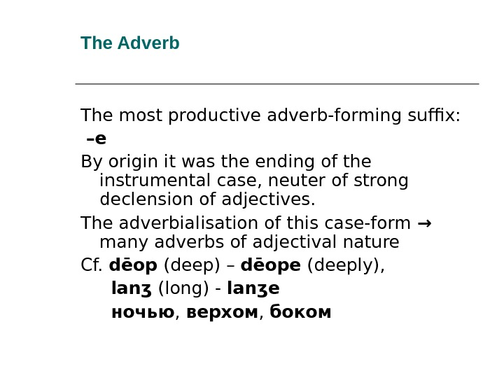 The Adverb The most productive adverb-forming suffix: – e By origin it was the ending of