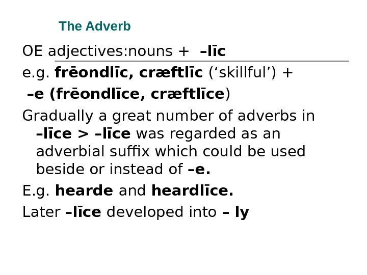 The Adverb OE adjectives: nouns +  –līc e. g.  frēondlīc, cræftlīc ('skillful') +