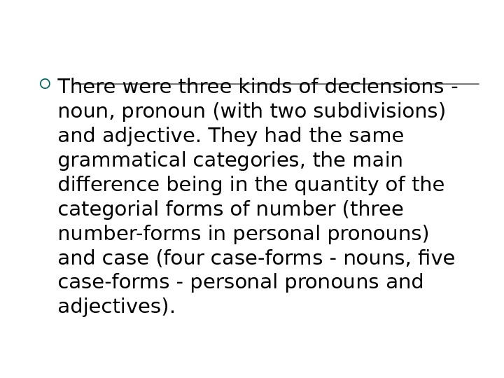 There were three kinds of declensions ‑ noun, pronoun (with two subdivisions) and adjective. They