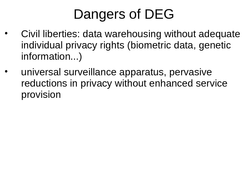 Dangers of DEG • Civil liberties: data warehousing without adequate individual privacy rights (biometric