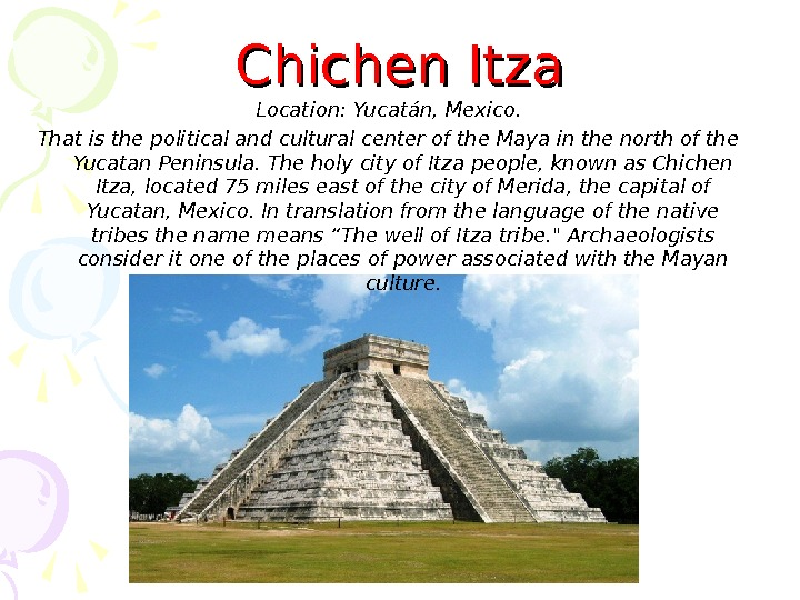 Chichen Itza Location :  Yucatán, Mexico. That is the political and cultural center of the