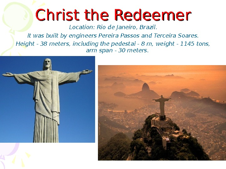 Christ the Redeemer Location :  Rio de Janeiro, Brazil. It was built by engineers Pereira
