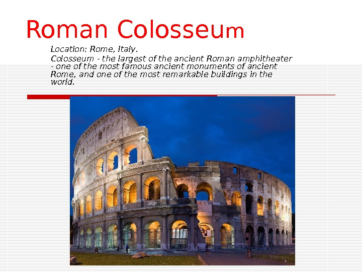 Roman Colosseu m Location :  Rome, Italy. Colosseum - the largest of the ancient Roman