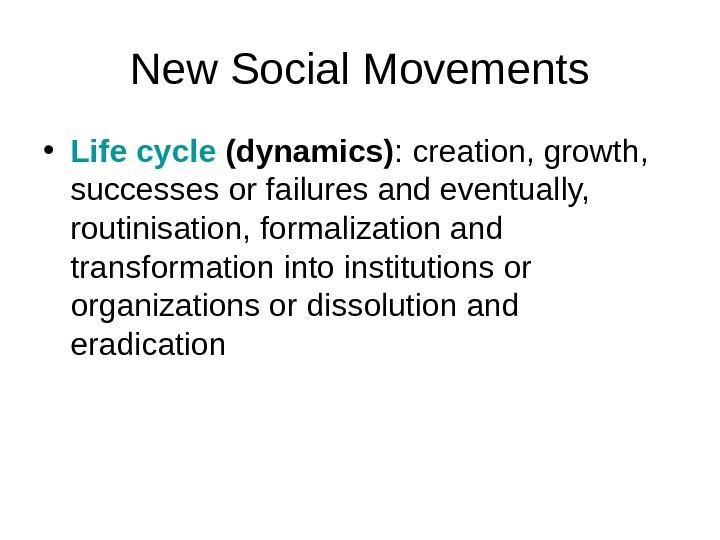 New Social Movements • Life cycle (dynamics) : creation, growth,  successes or failures and eventually,