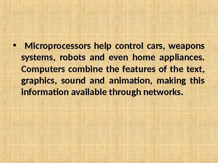 •  Microprocessors help control cars,  weapons systems,  robots and even home appliances.