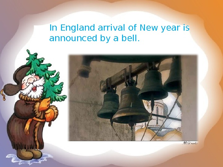 In England arrival of New year is announced by a bell.