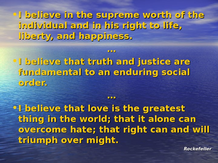 • I believe in the supreme worth of the individual and in his right to