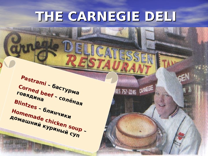 THE CARNEGIE DELIPastrami – бастурма Corned beef – солёная говядина. Blintzes – блинчики Homemade chicken soup