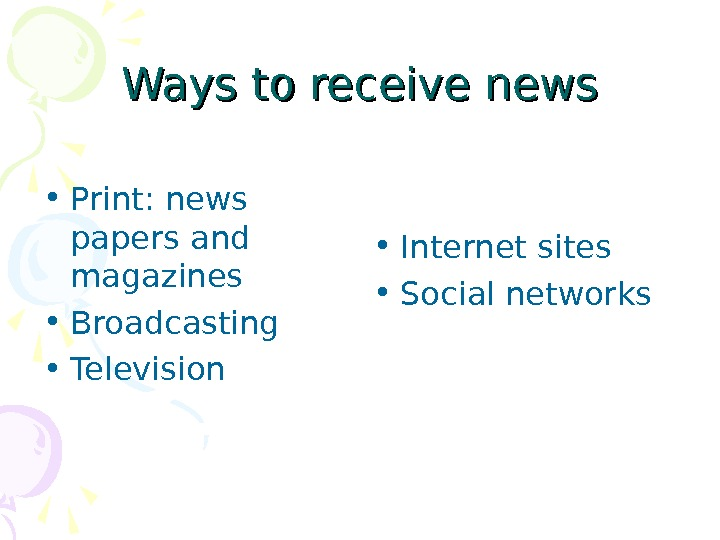 Ways to receive news • Print :  news papers and magazines • Broadcasting