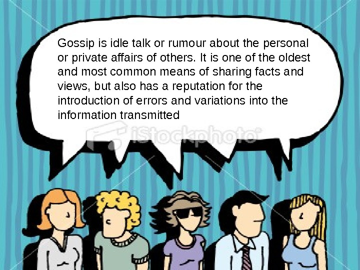 Gossip is idle talk or rumour about the personal or private affairs of others.