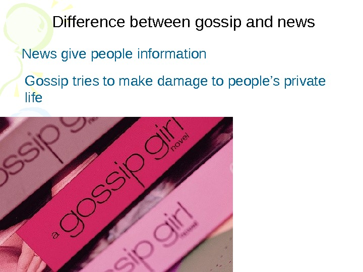 Difference between gossip and news  News give people information Gossip tries to make
