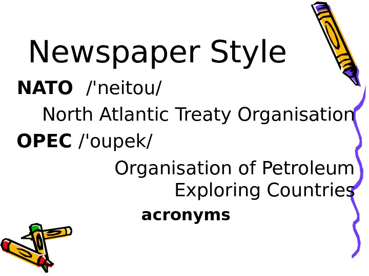 Newspaper Style NATO  /'neitou/ North Atlantic Treaty Organisation OPEC /'oupek/  Organisation of