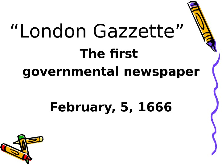 """ London Gazzette"" The first governmental newspaper February, 5, 1666"