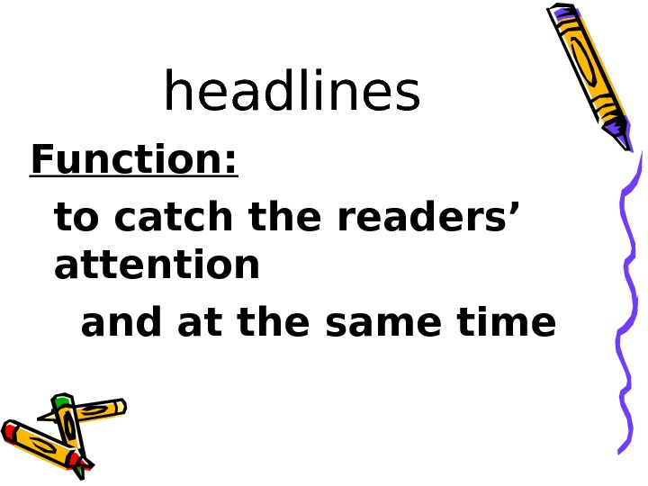 headlines Function: to catch the readers' attention and at the same time