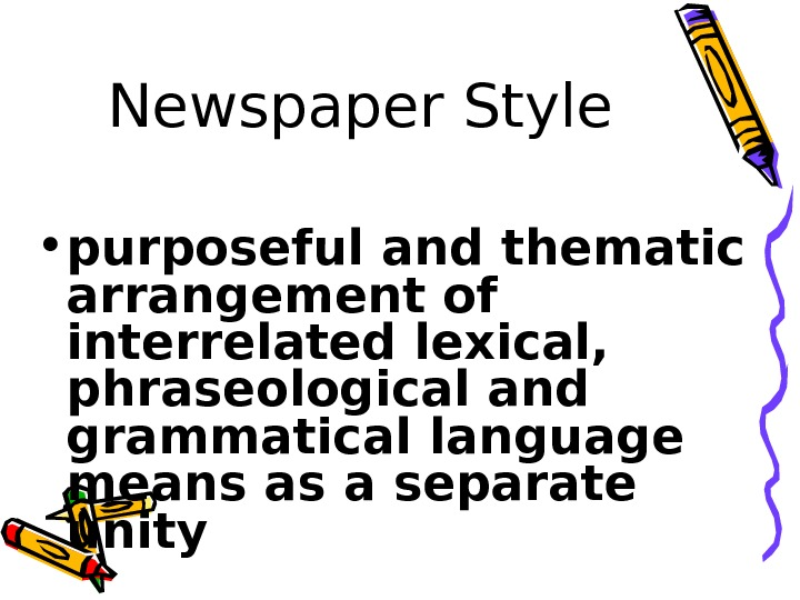 Newspaper Style • purposeful and thematic arrangement of interrelated lexical,  phraseological and grammatical