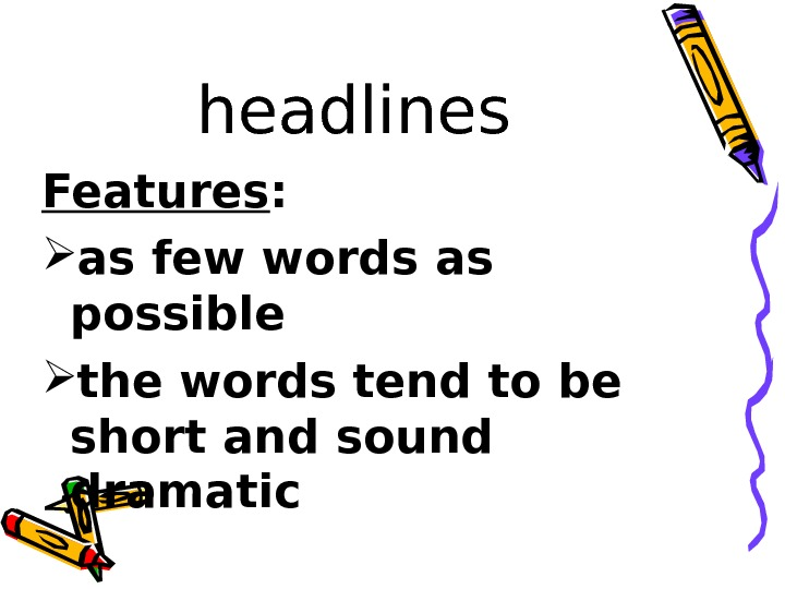 headlines Features :  as few words as possible the words tend to be