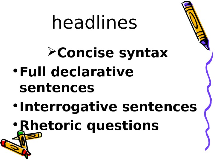 headlines Concise syntax • Full declarative sentences • Interrogative sentences • Rhetoric questions