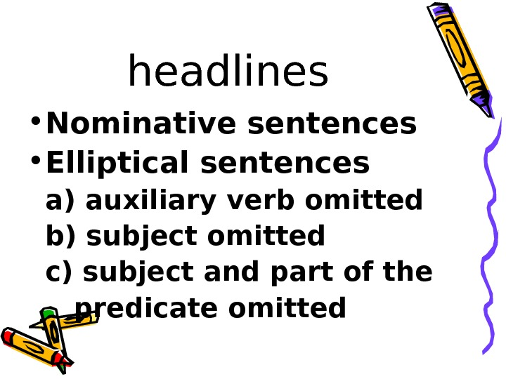headlines • Nominative sentences • Elliptical sentences a) auxiliary verb omitted b) subject omitted