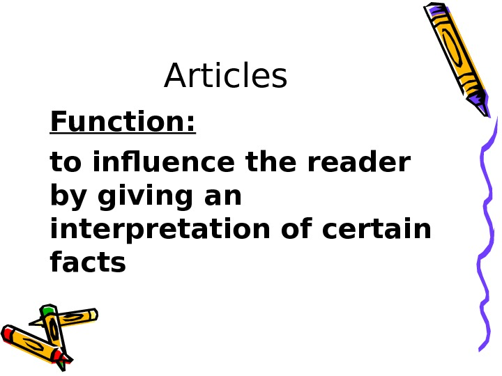 Articles Function: to influence the reader by giving an interpretation of certain facts