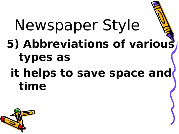 Newspaper Style 5) Abbreviations of various types as  it helps to save space