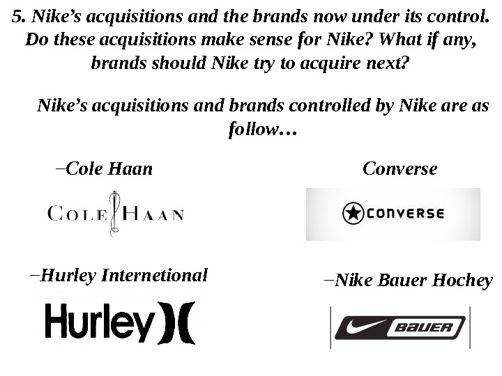 5.  Nike's acquisitions and the brands now under its control.  D o these acquisitions
