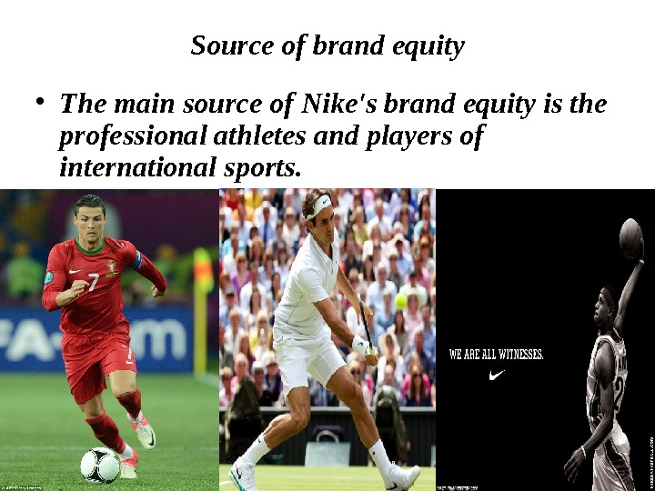 Source of brand equity • The main source of Nike's brand equity is the professional athletes