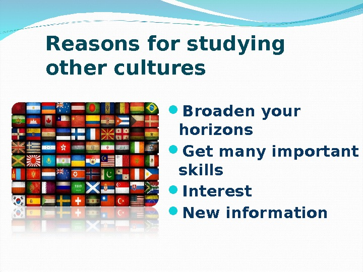 Reasons for studying other cultures Broaden your horizons Get many important skills Interest New information